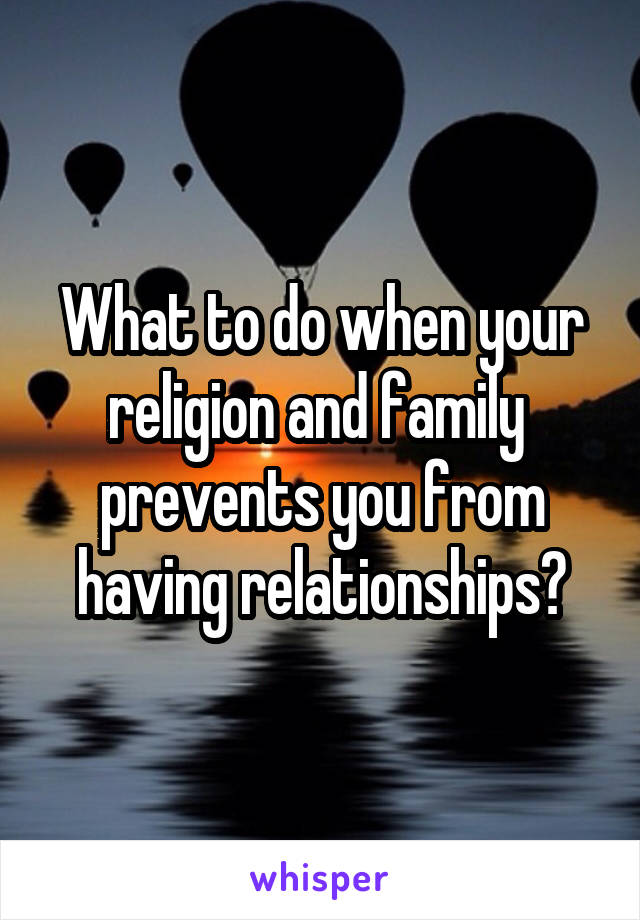 What to do when your religion and family  prevents you from having relationships?