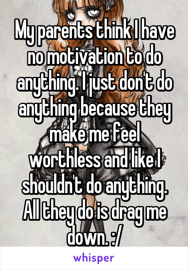 My parents think I have no motivation to do anything. I just don't do anything because they make me feel worthless and like I shouldn't do anything. All they do is drag me down. :/