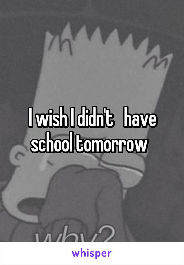 I wish I didn't   have school tomorrow