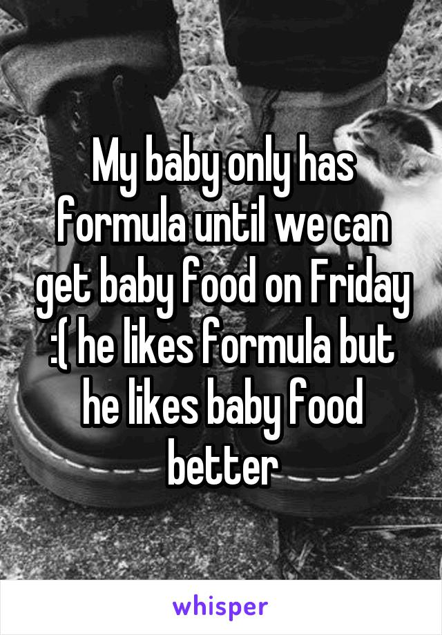 My baby only has formula until we can get baby food on Friday :( he likes formula but he likes baby food better