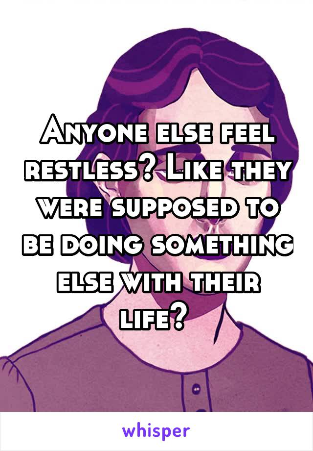 Anyone else feel restless? Like they were supposed to be doing something else with their life?