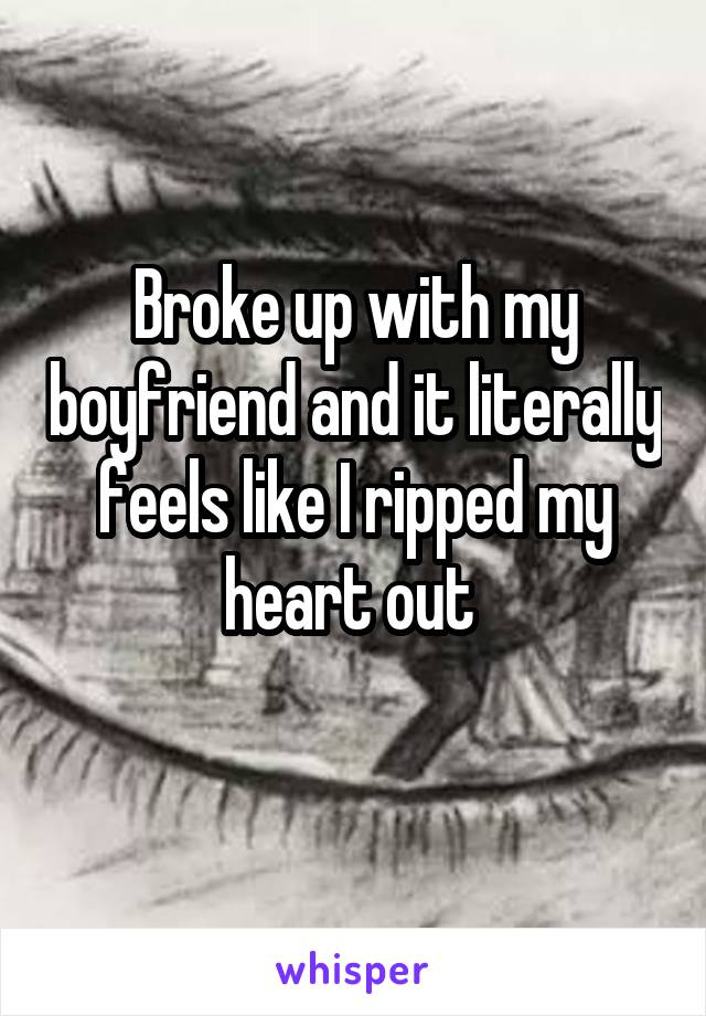 Broke up with my boyfriend and it literally feels like I ripped my heart out