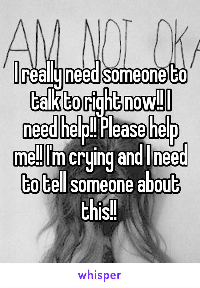 I really need someone to talk to right now!! I need help!! Please help me!! I'm crying and I need to tell someone about this!!