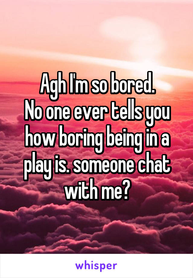 Agh I'm so bored. No one ever tells you how boring being in a play is. someone chat with me?