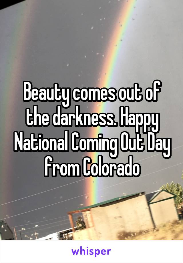 Beauty comes out of the darkness. Happy National Coming Out Day from Colorado
