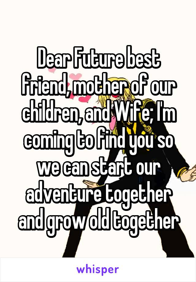 Dear Future best friend, mother of our children, and Wife; I'm coming to find you so we can start our adventure together and grow old together