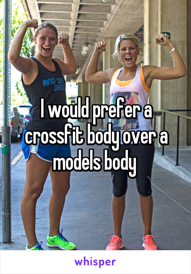 I would prefer a crossfit body over a models body