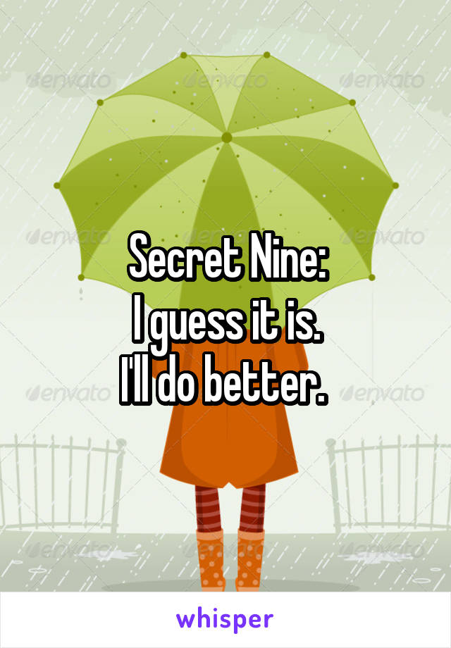 Secret Nine: I guess it is. I'll do better.
