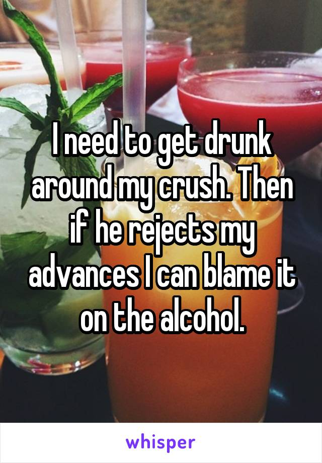 I need to get drunk around my crush. Then if he rejects my advances I can blame it on the alcohol.