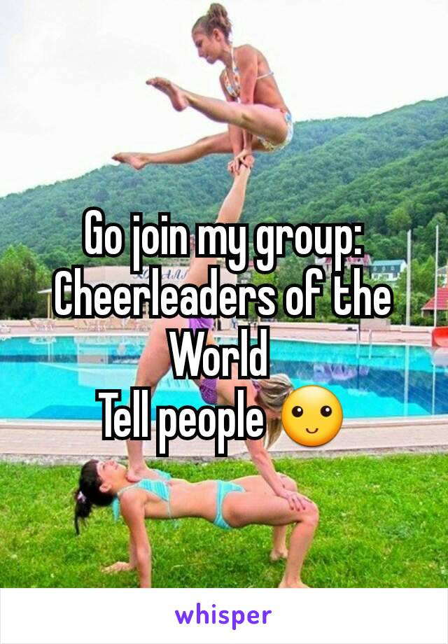 Go join my group: Cheerleaders of the World  Tell people 🙂