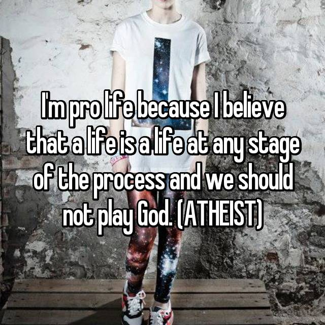 I'm pro life because I believe that a life is a life at any stage of the process and we should not play God. (ATHEIST)