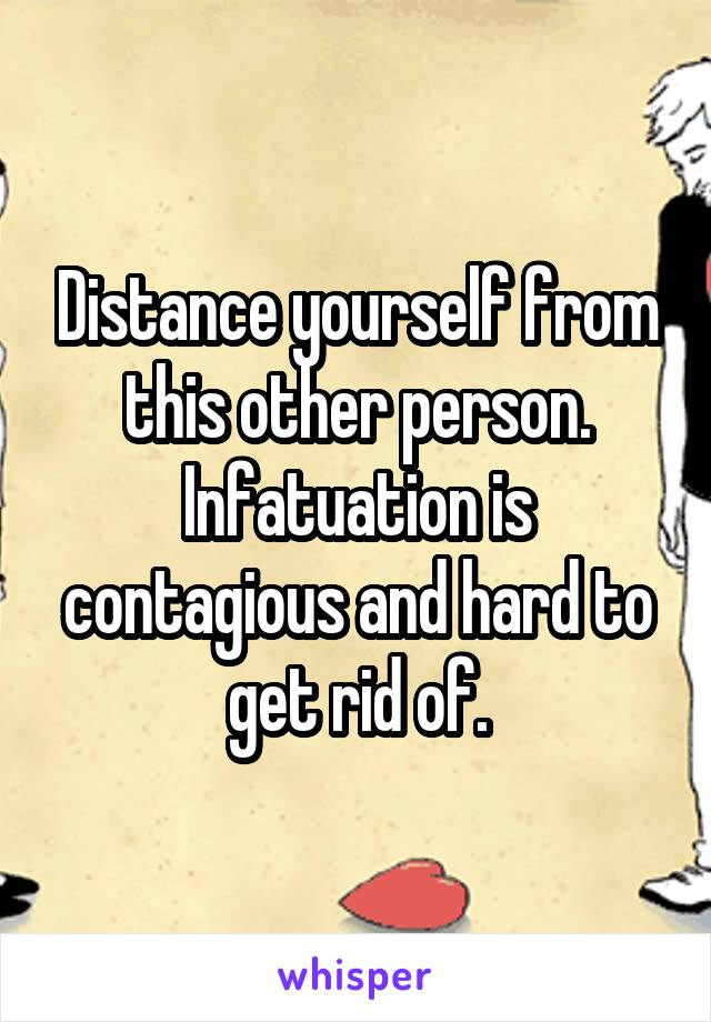 Distance yourself from this other person. Infatuation is contagious and hard to get rid of.