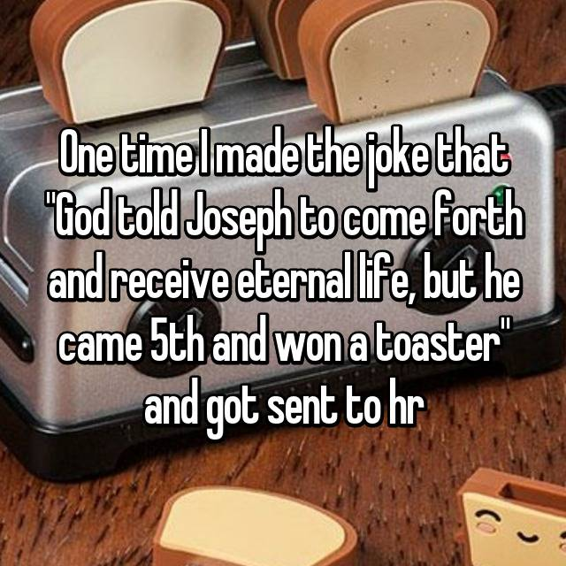 "One time I made the joke that ""God told Joseph to come forth and receive eternal life, but he came 5th and won a toaster"" and got sent to hr 😂😂"