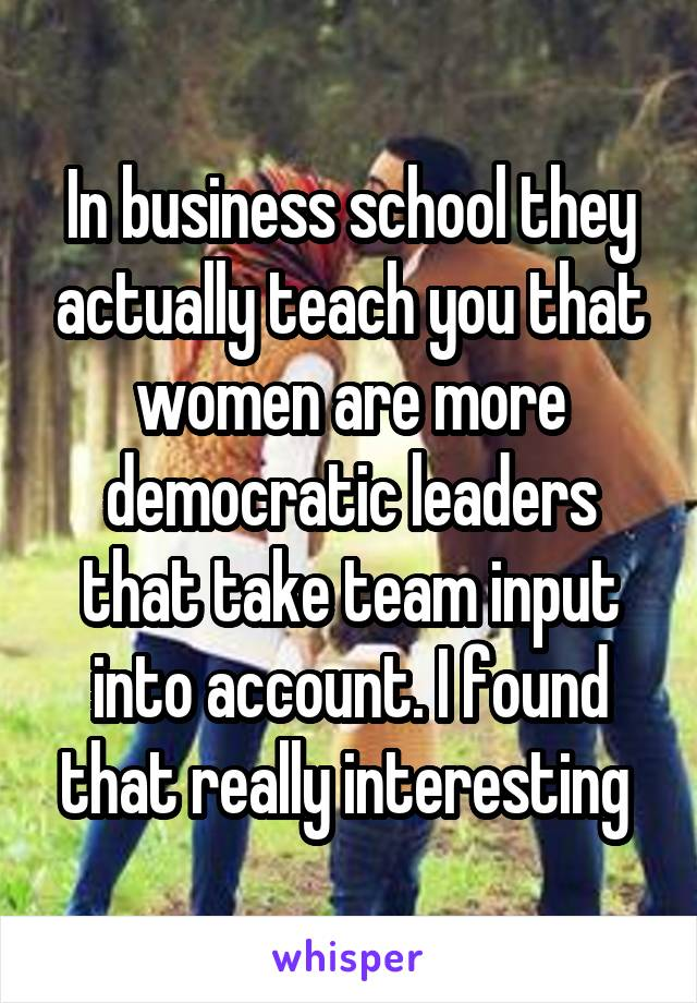 In business school they actually teach you that women are more democratic leaders that take team input into account. I found that really interesting