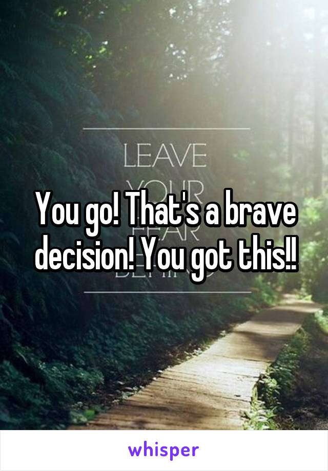 You go! That's a brave decision! You got this!!