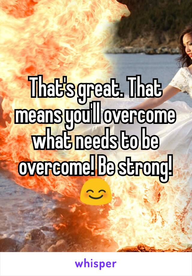 That's great. That means you'll overcome what needs to be overcome! Be strong! 😊