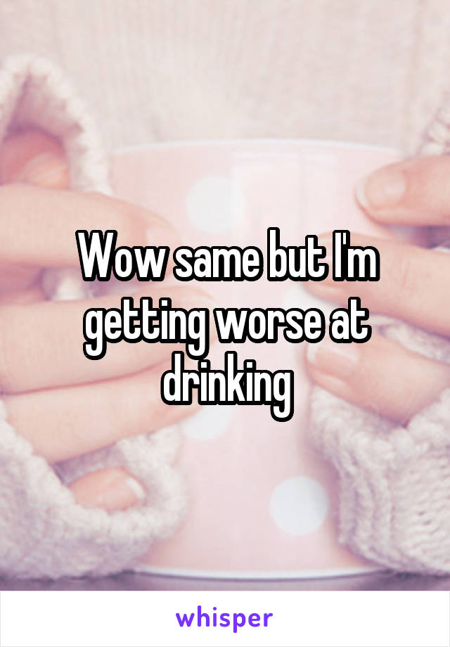 Wow same but I'm getting worse at drinking
