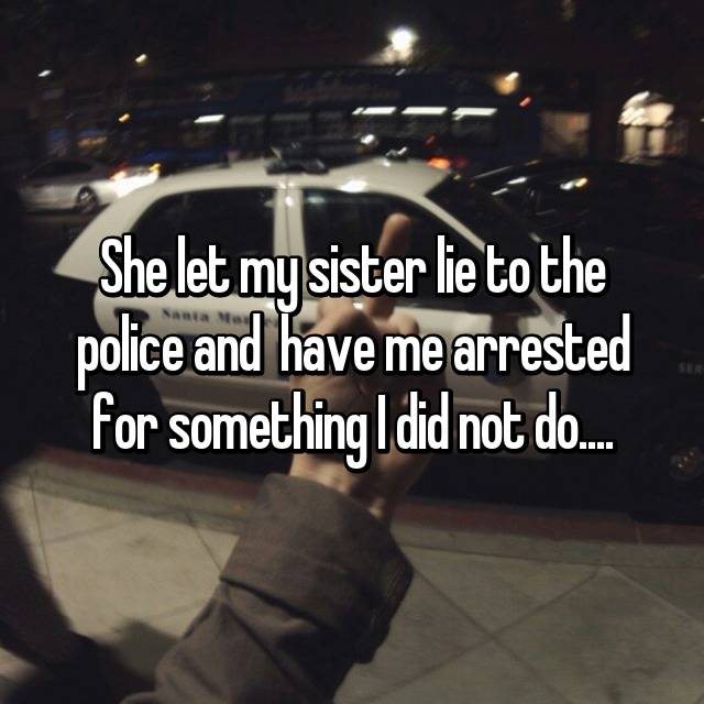 She let my sister lie to the police and  have me arrested for something I did not do....