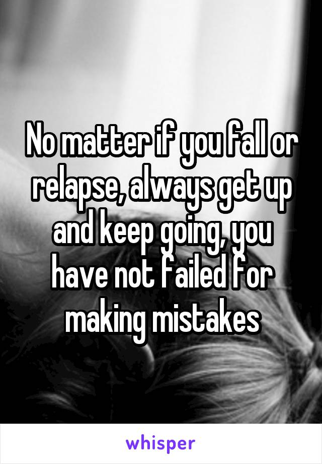 No matter if you fall or relapse, always get up and keep going, you have not failed for making mistakes