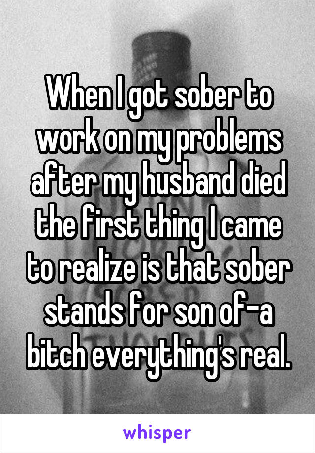 When I got sober to work on my problems after my husband died the first thing I came to realize is that sober stands for son of-a bitch everything's real.