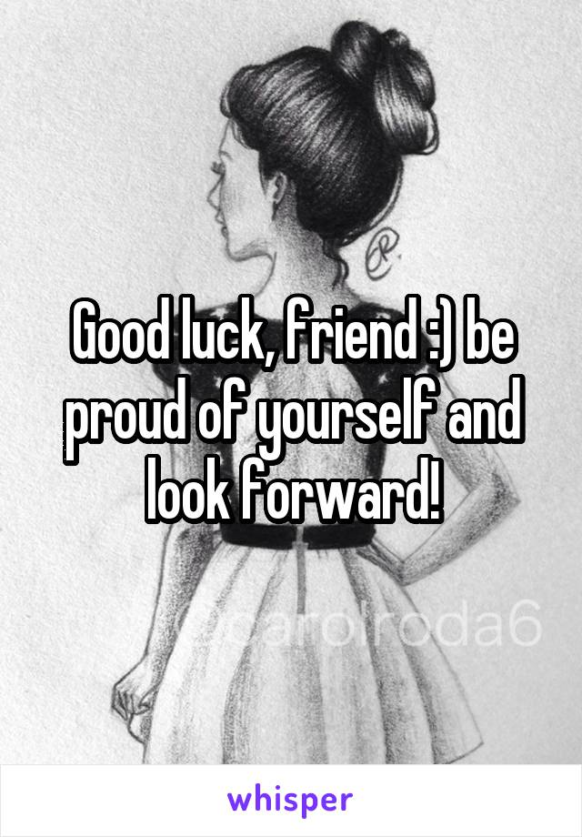Good luck, friend :) be proud of yourself and look forward!