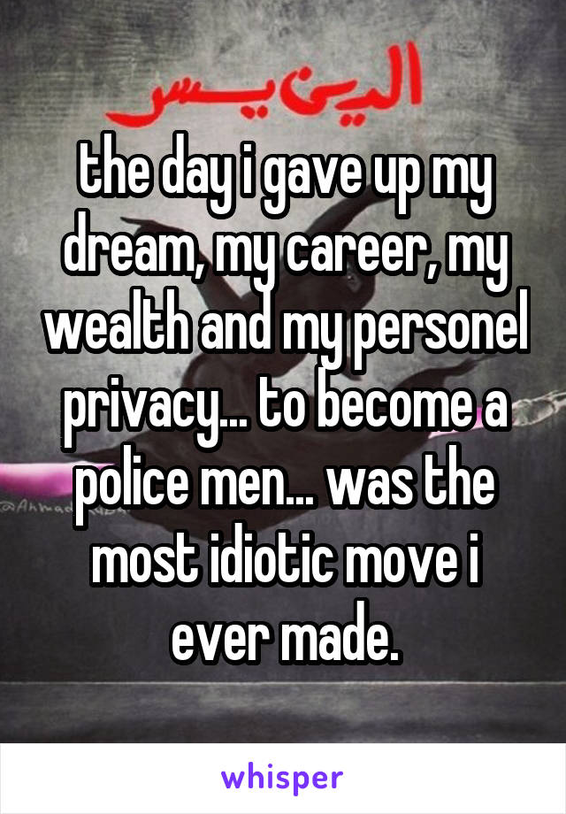 the day i gave up my dream, my career, my wealth and my personel privacy... to become a police men... was the most idiotic move i ever made.