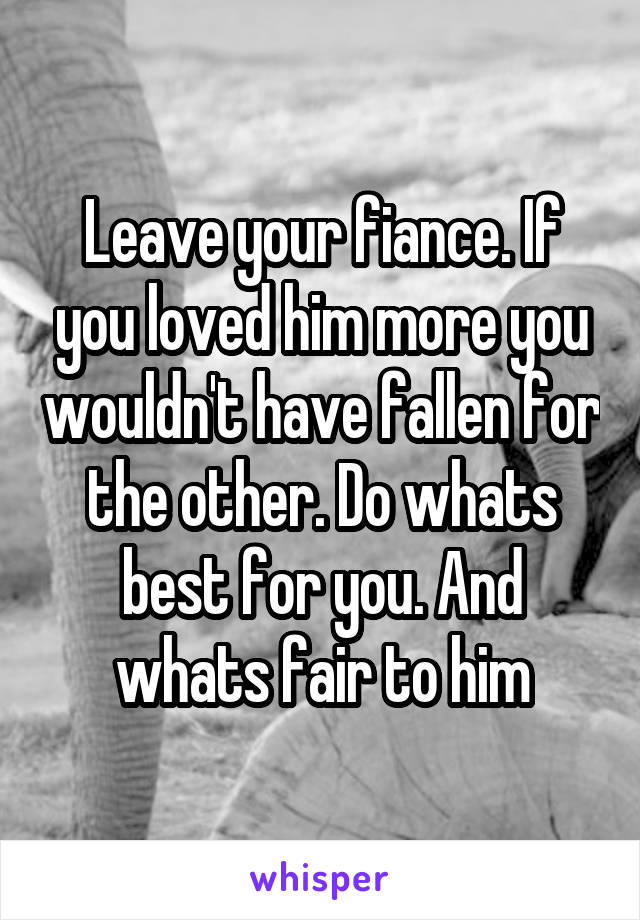 Leave your fiance. If you loved him more you wouldn't have fallen for the other. Do whats best for you. And whats fair to him