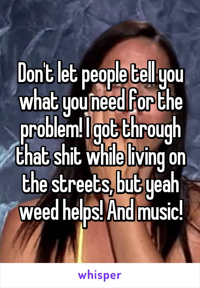 Don't let people tell you what you need for the problem! I got through that shit while living on the streets, but yeah weed helps! And music!
