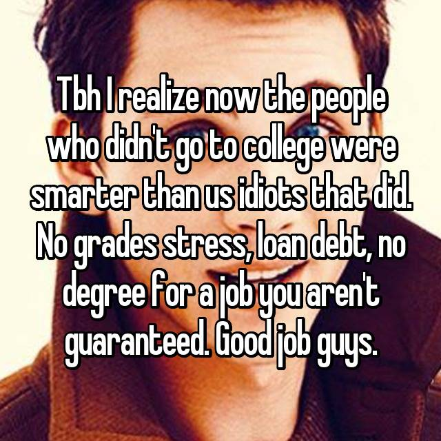 Tbh I realize now the people who didn't go to college were smarter than us idiots that did. No grades stress, loan debt, no degree for a job you aren't guaranteed. Good job guys.