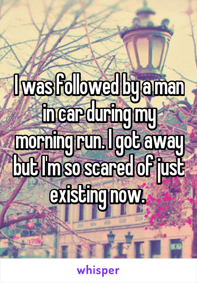 I was followed by a man in car during my morning run. I got away but I'm so scared of just existing now.