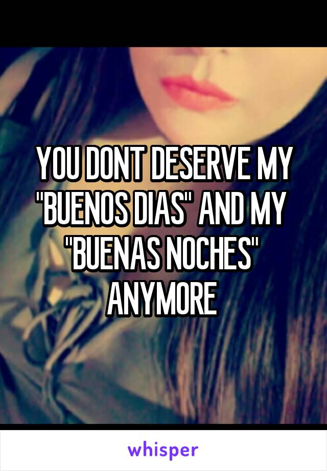 """YOU DONT DESERVE MY """"BUENOS DIAS"""" AND MY  """"BUENAS NOCHES""""  ANYMORE"""