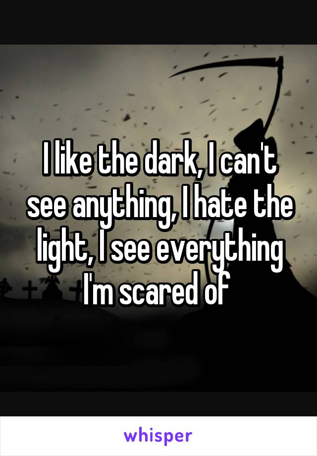I like the dark, I can't see anything, I hate the light, I see everything I'm scared of