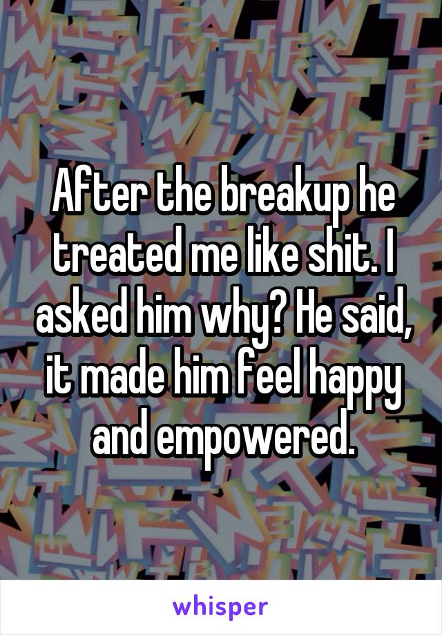 After the breakup he treated me like shit. I asked him why? He said, it made him feel happy and empowered.