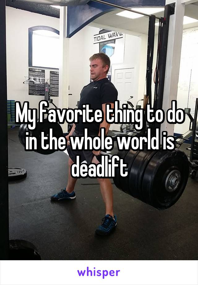 My favorite thing to do in the whole world is deadlift