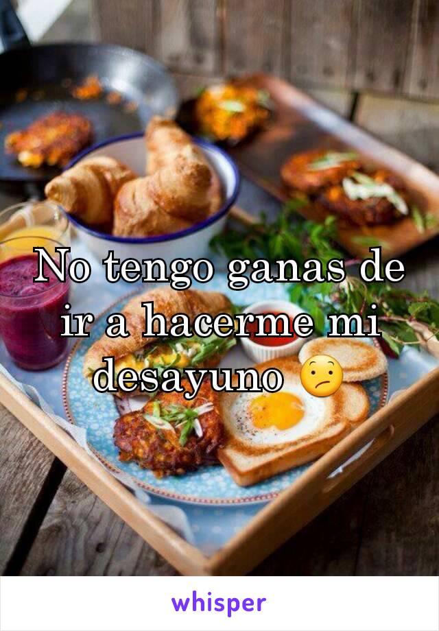 No tengo ganas de ir a hacerme mi desayuno 😕