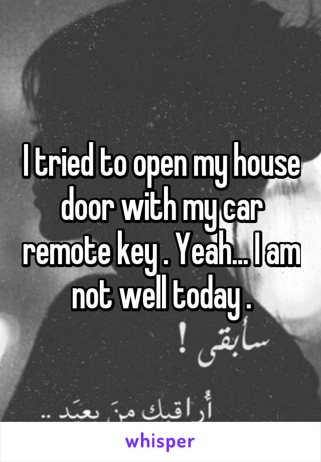 I tried to open my house door with my car remote key . Yeah... I am not well today .