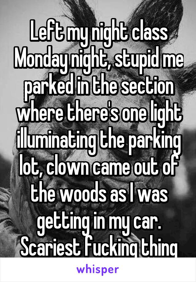 Left my night class Monday night, stupid me parked in the section where there's one light illuminating the parking lot, clown came out of the woods as I was getting in my car. Scariest fucking thing