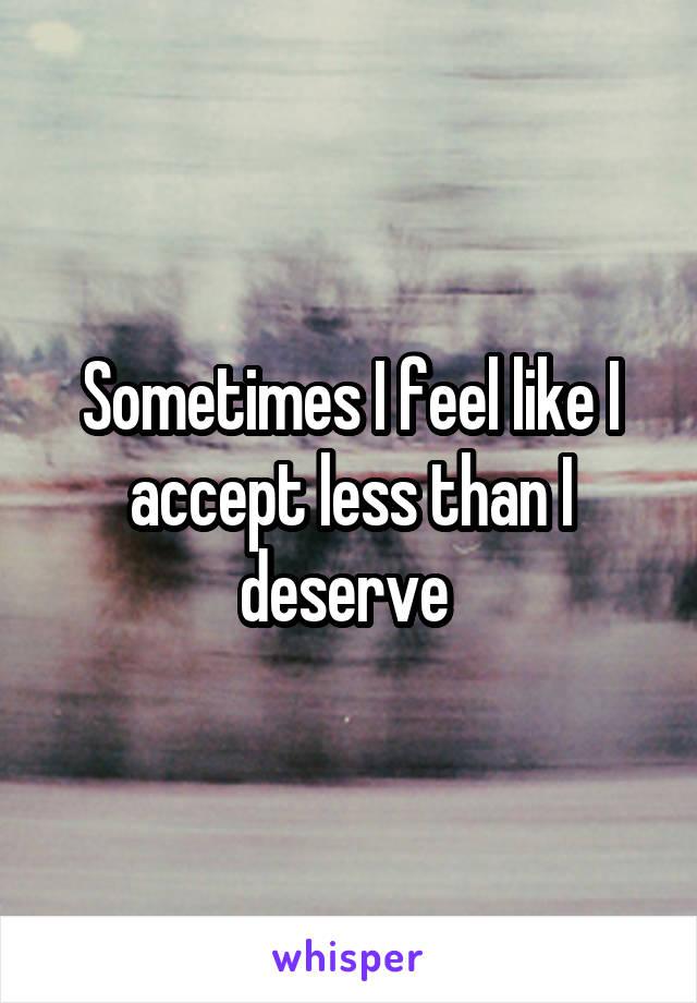 Sometimes I feel like I accept less than I deserve
