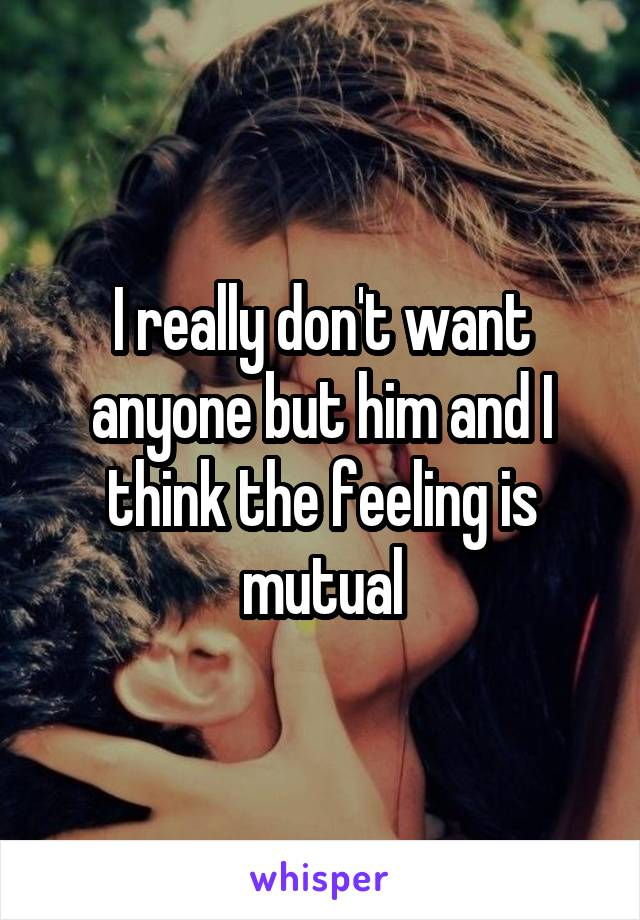 I really don't want anyone but him and I think the feeling is mutual