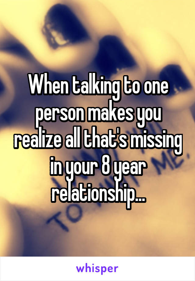 When talking to one person makes you realize all that's missing in your 8 year relationship...