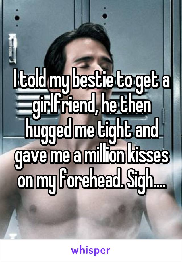 I told my bestie to get a girlfriend, he then hugged me tight and gave me a million kisses on my forehead. Sigh....