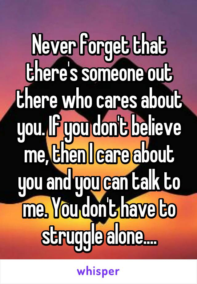 Never forget that there's someone out there who cares about you. If you don't believe me, then I care about you and you can talk to me. You don't have to struggle alone....