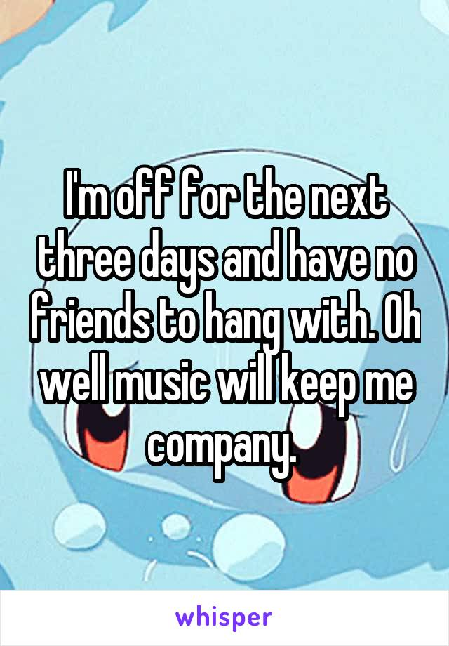 I'm off for the next three days and have no friends to hang with. Oh well music will keep me company.