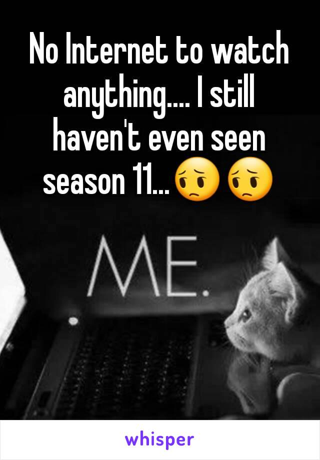 No Internet to watch anything.... I still haven't even seen season 11...😔😔