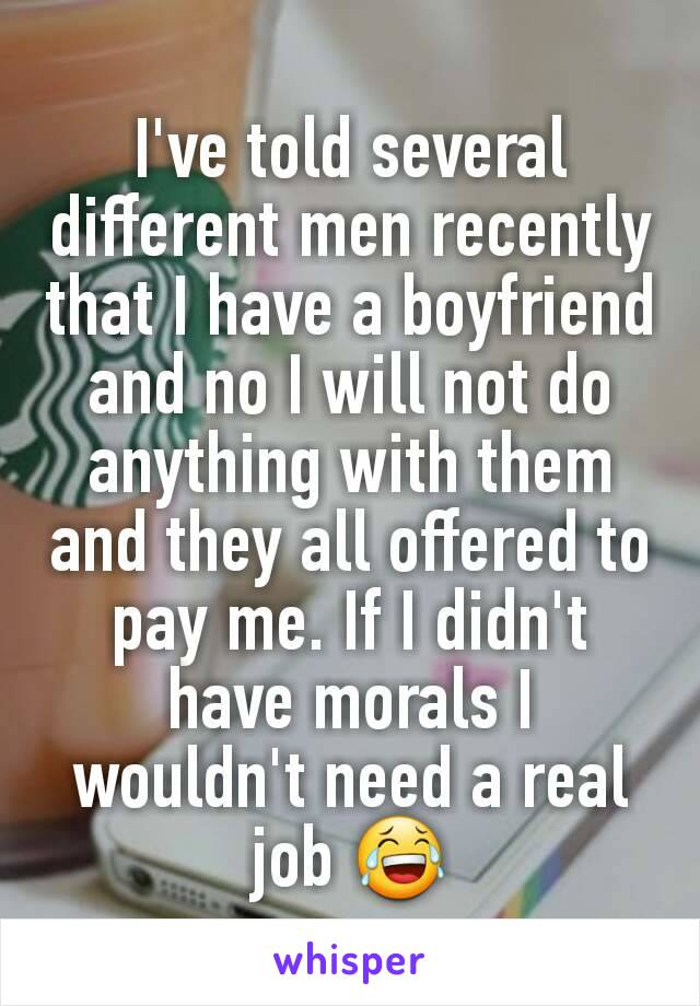 I've told several different men recently that I have a boyfriend and no I will not do anything with them and they all offered to pay me. If I didn't have morals I wouldn't need a real job 😂