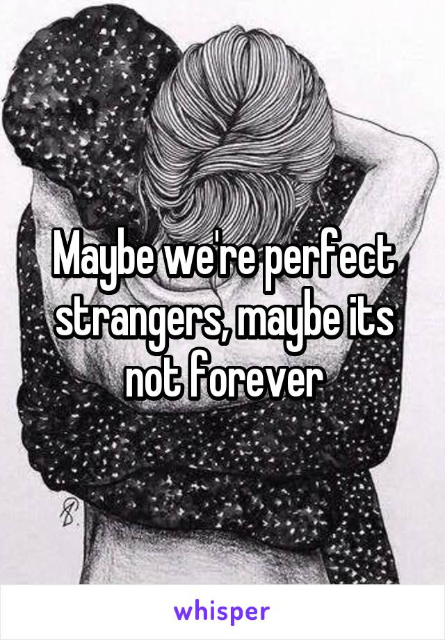Maybe we're perfect strangers, maybe its not forever