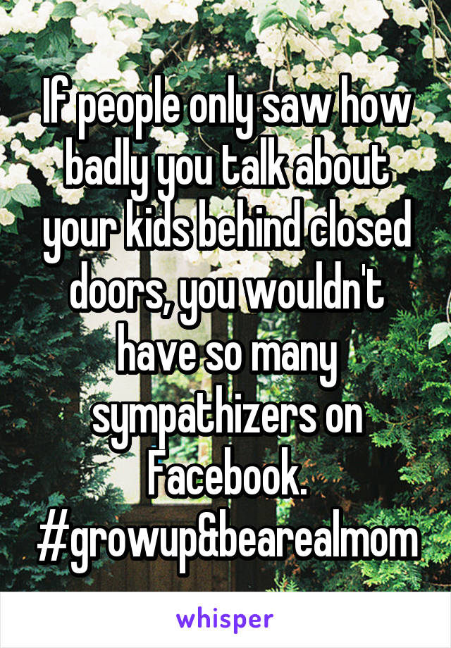 If people only saw how badly you talk about your kids behind closed doors, you wouldn't have so many sympathizers on Facebook. #growup&bearealmom