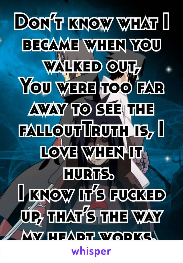 Don't know what I became when you walked out, You were too far away to see the falloutTruth is, I love when it hurts.  I know it's fucked up, that's the way my heart works.
