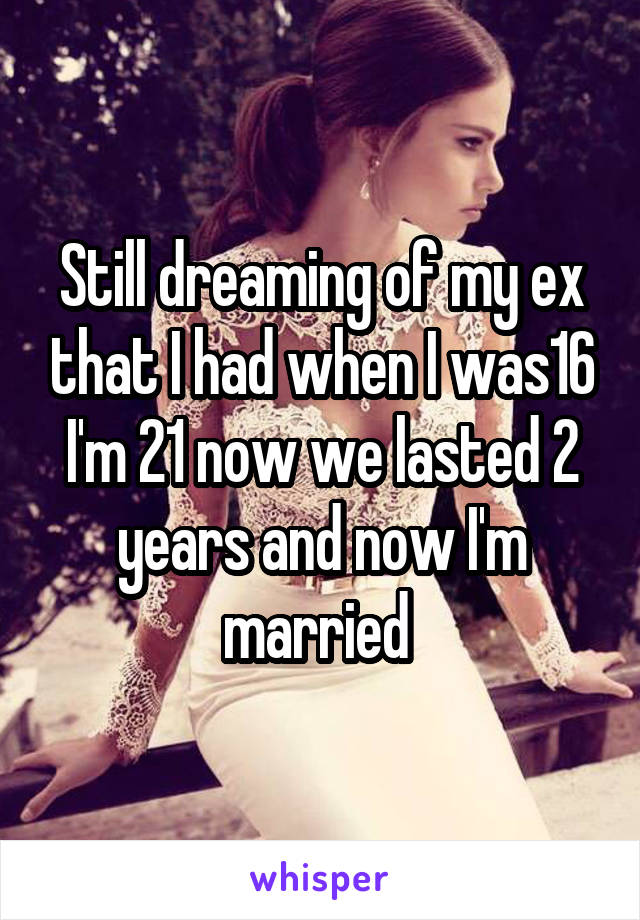 Still dreaming of my ex that I had when I was16 I'm 21 now we lasted 2 years and now I'm married