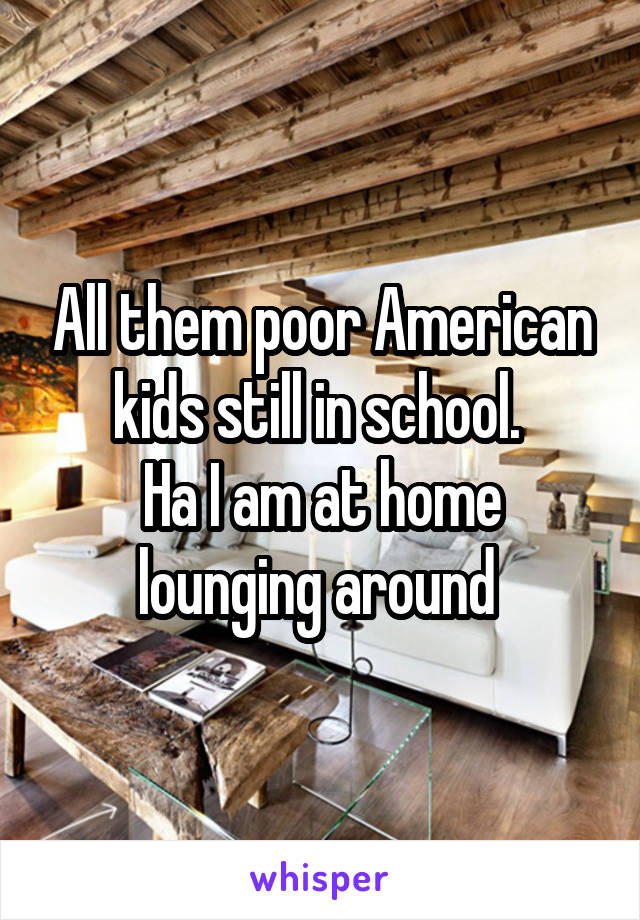All them poor American kids still in school.  Ha I am at home lounging around